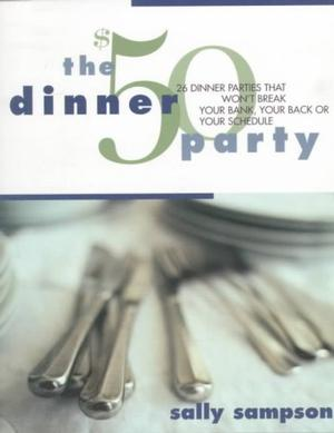 The $50 Dinner Party: 26 Dinner Parties That Won't Break Your Bank, Your Back or Your Schedule Cooking