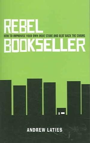 Rebel Bookseller: How to Improvise Your Own Indie Store and Beat Back the Chains