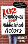 102 Monologues for Middle School Actors: Including Comedy and Dramatic Monologue